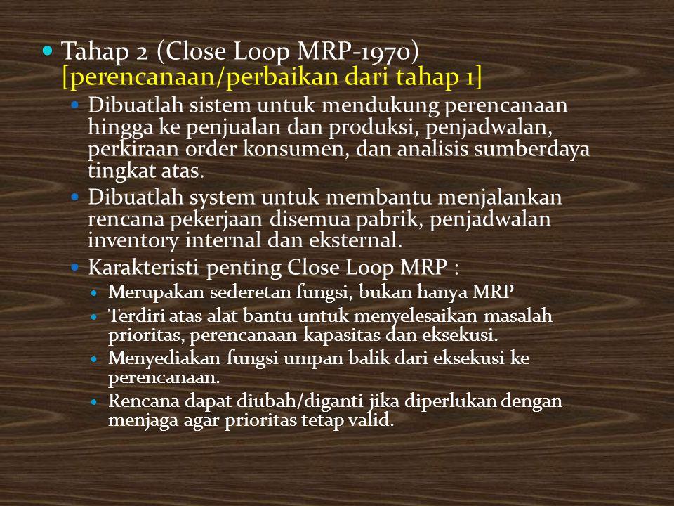 Tahap 2 (Close Loop MRP-1970) [perencanaan/perbaikan dari tahap 1] Dibuatlah sistem untuk mendukung perencanaan hingga ke penjualan dan produksi, penjadwalan, perkiraan order konsumen, dan analisis sumberdaya tingkat atas.