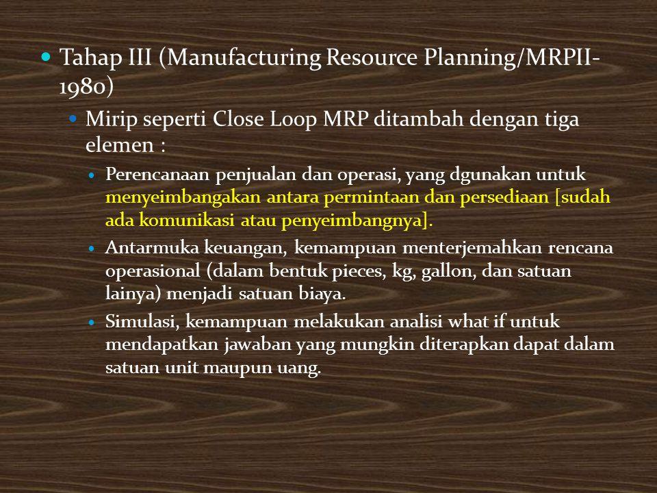 Tahap III (Manufacturing Resource Planning/MRPII- 1980) Mirip seperti Close Loop MRP ditambah dengan tiga elemen : Perencanaan penjualan dan operasi, yang dgunakan untuk menyeimbangakan antara permintaan dan persediaan [sudah ada komunikasi atau penyeimbangnya].