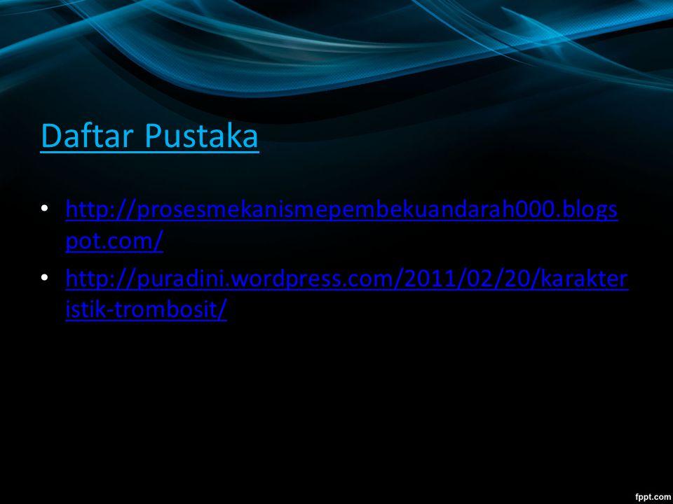 Daftar Pustaka http://prosesmekanismepembekuandarah000.blogs pot.com/ http://prosesmekanismepembekuandarah000.blogs pot.com/ http://puradini.wordpress.com/2011/02/20/karakter istik-trombosit/ http://puradini.wordpress.com/2011/02/20/karakter istik-trombosit/