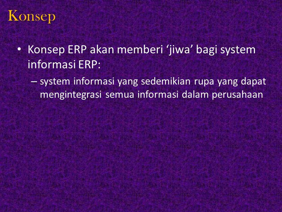 Konsep Konsep ERP akan memberi 'jiwa' bagi system informasi ERP: – system informasi yang sedemikian rupa yang dapat mengintegrasi semua informasi dala