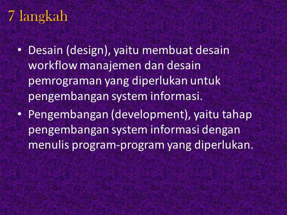 7 langkah Desain (design), yaitu membuat desain workflow manajemen dan desain pemrograman yang diperlukan untuk pengembangan system informasi. Pengemb