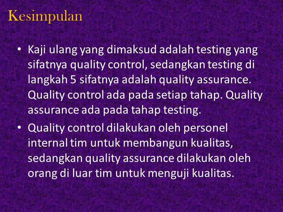 Kesimpulan Kaji ulang yang dimaksud adalah testing yang sifatnya quality control, sedangkan testing di langkah 5 sifatnya adalah quality assurance. Qu