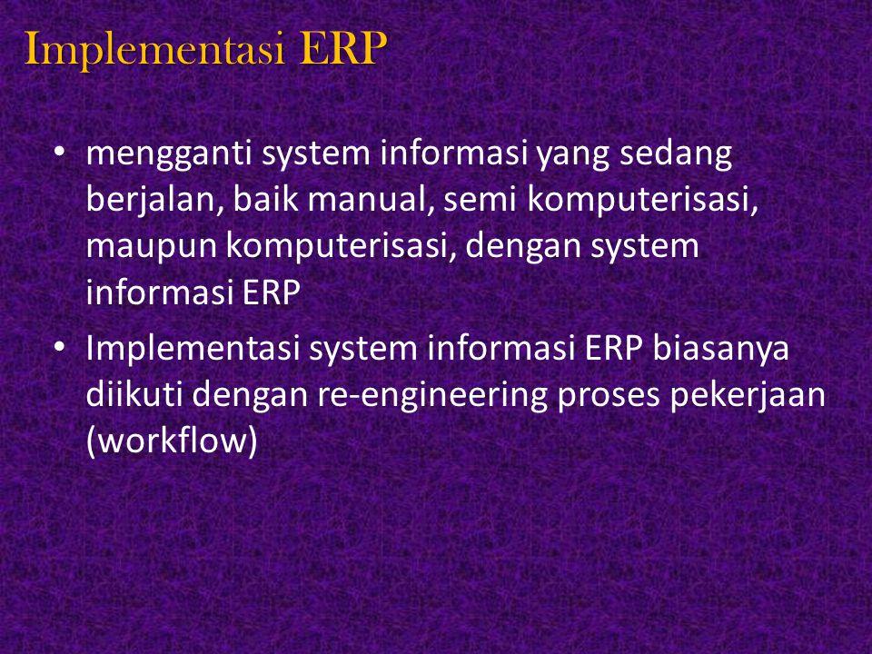 Implementasi ERP mengganti system informasi yang sedang berjalan, baik manual, semi komputerisasi, maupun komputerisasi, dengan system informasi ERP Implementasi system informasi ERP biasanya diikuti dengan re-engineering proses pekerjaan (workflow)