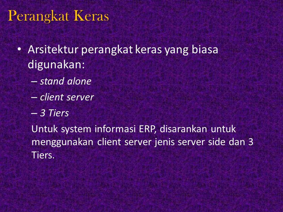 Perangkat Keras Arsitektur perangkat keras yang biasa digunakan: – stand alone – client server – 3 Tiers Untuk system informasi ERP, disarankan untuk menggunakan client server jenis server side dan 3 Tiers.