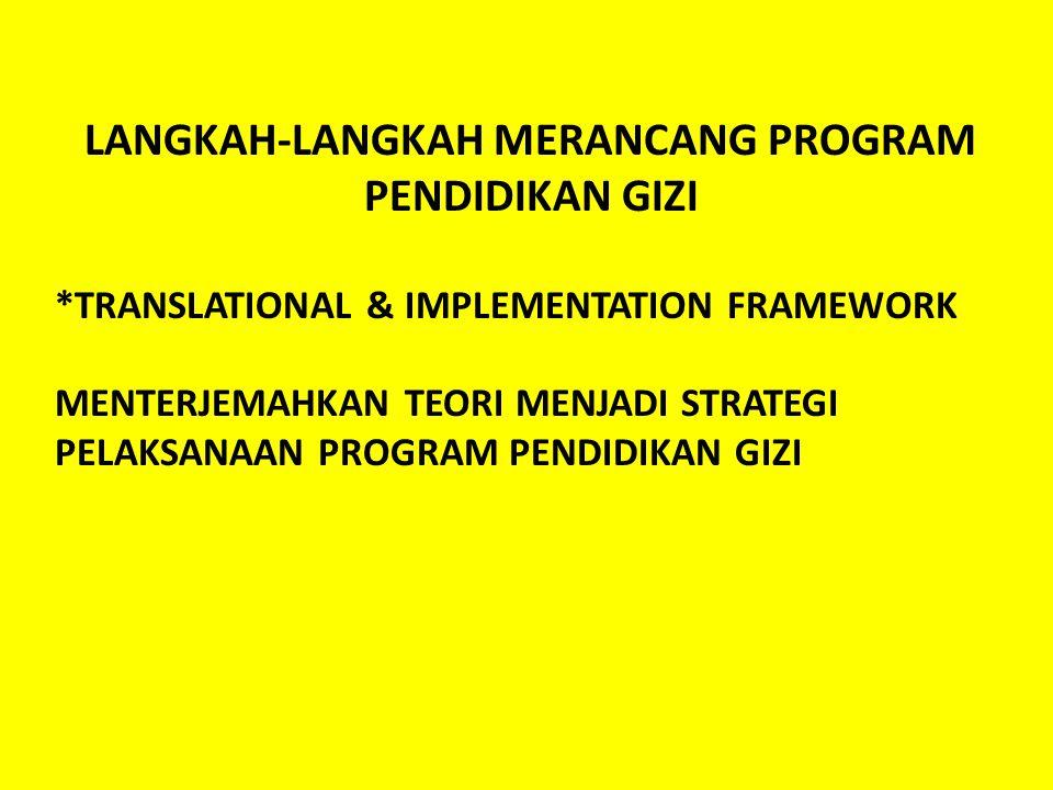 LANGKAH-LANGKAH MERANCANG PROGRAM PENDIDIKAN GIZI *TRANSLATIONAL & IMPLEMENTATION FRAMEWORK MENTERJEMAHKAN TEORI MENJADI STRATEGI PELAKSANAAN PROGRAM