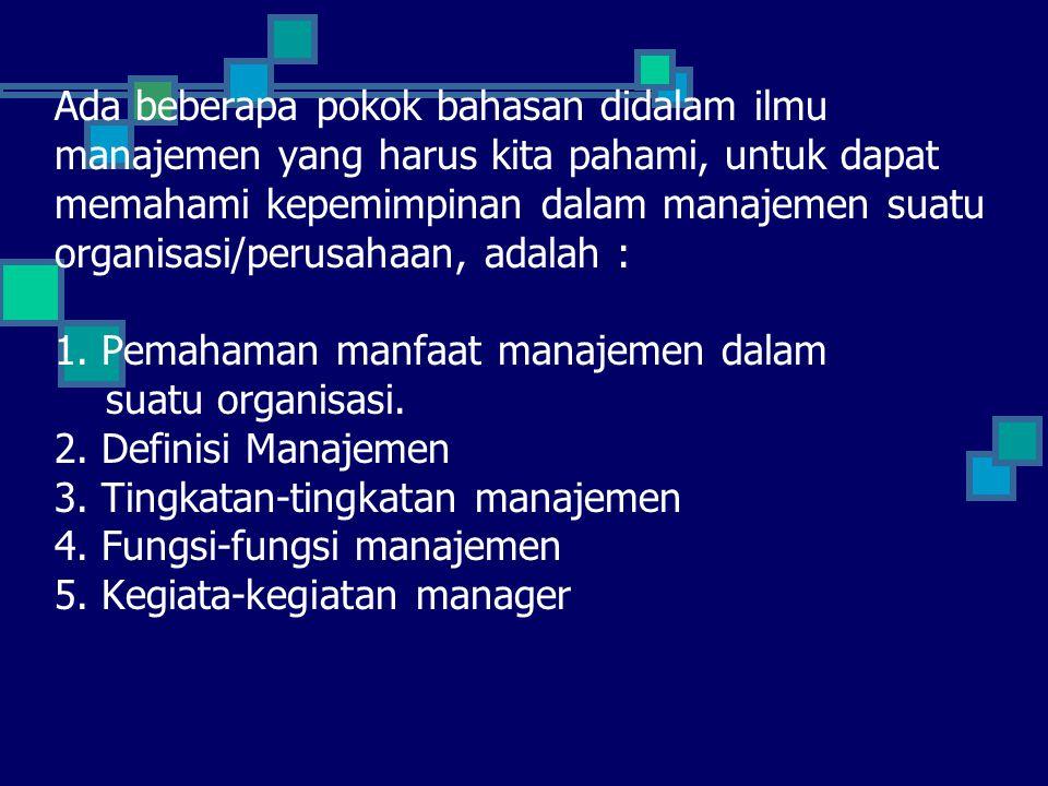 MANFAAT MANAJEMEN Manajemen dibutuhkan oleh semua organisasi, karena tanpa manajemen, semua usaha akan sia-sia dan pencapaian tujuan akan lebih sulit.