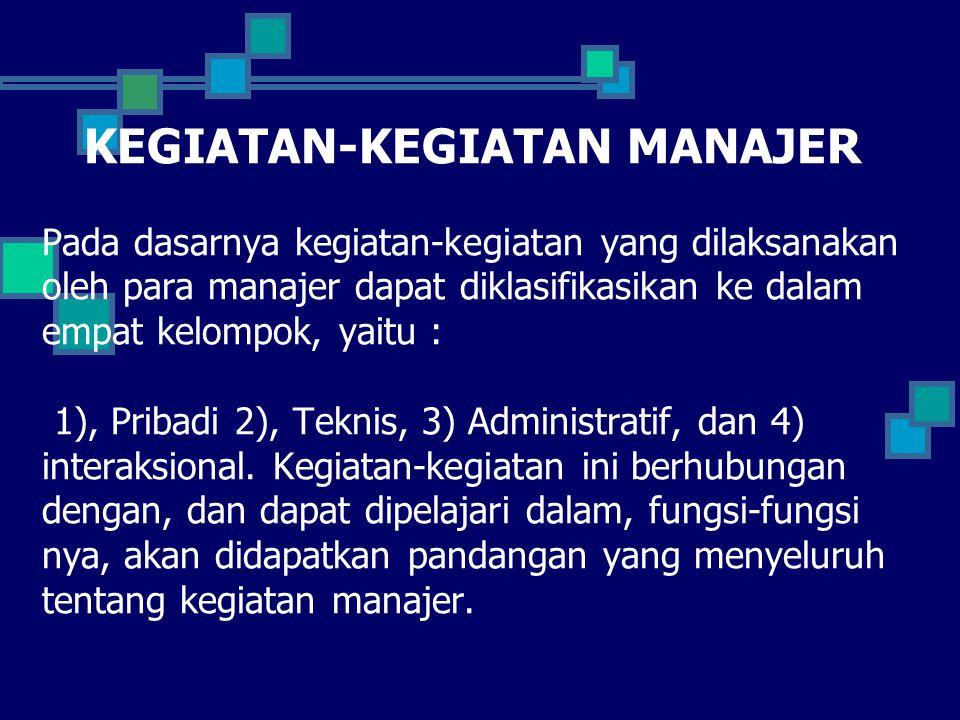 KEGIATAN-KEGIATAN MANAJER Pada dasarnya kegiatan-kegiatan yang dilaksanakan oleh para manajer dapat diklasifikasikan ke dalam empat kelompok, yaitu :