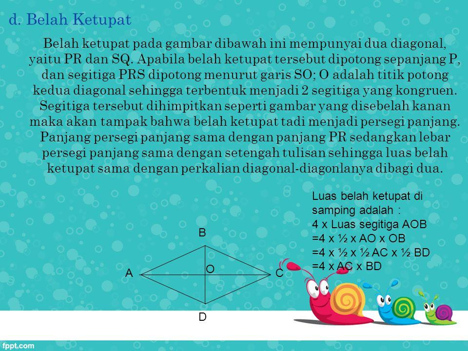 d. Belah Ketupat Belah ketupat pada gambar dibawah ini mempunyai dua diagonal, yaitu PR dan SQ. Apabila belah ketupat tersebut dipotong sepanjang P, d