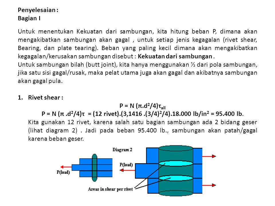 Penyelesaian : Bagian I Untuk menentukan Kekuatan dari sambungan, kita hitung beban P, dimana akan mengakibatkan sambungan akan gagal, untuk setiap je