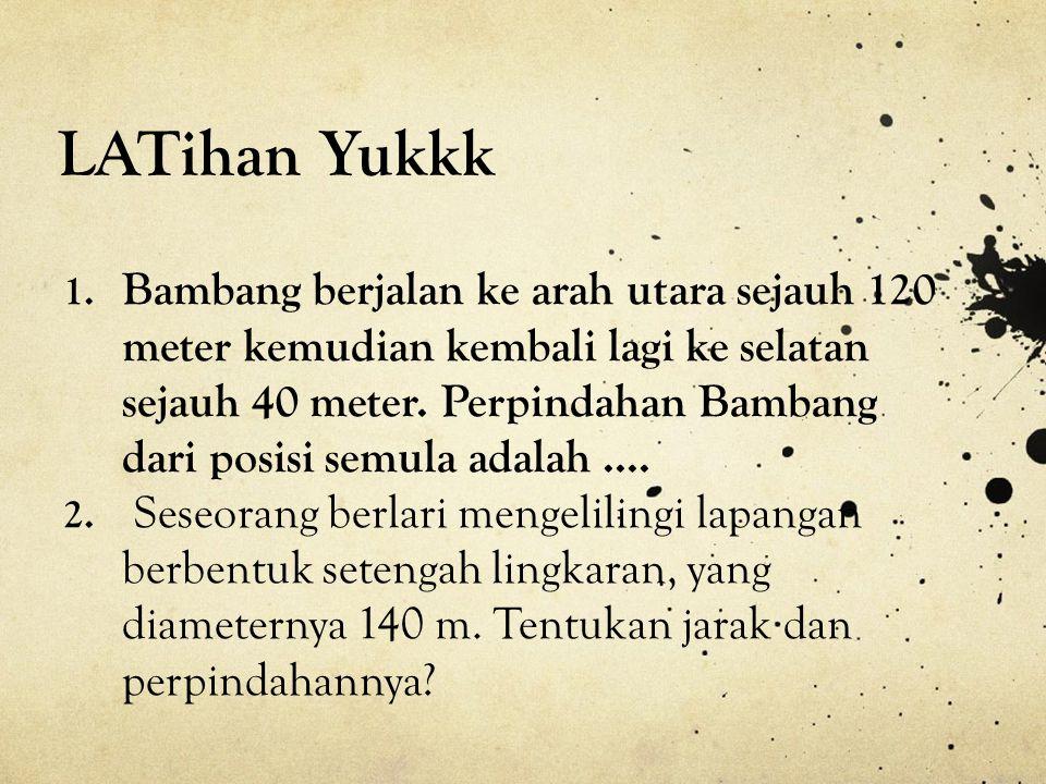 LATihan Yukkk 1. Bambang berjalan ke arah utara sejauh 120 meter kemudian kembali lagi ke selatan sejauh 40 meter. Perpindahan Bambang dari posisi sem