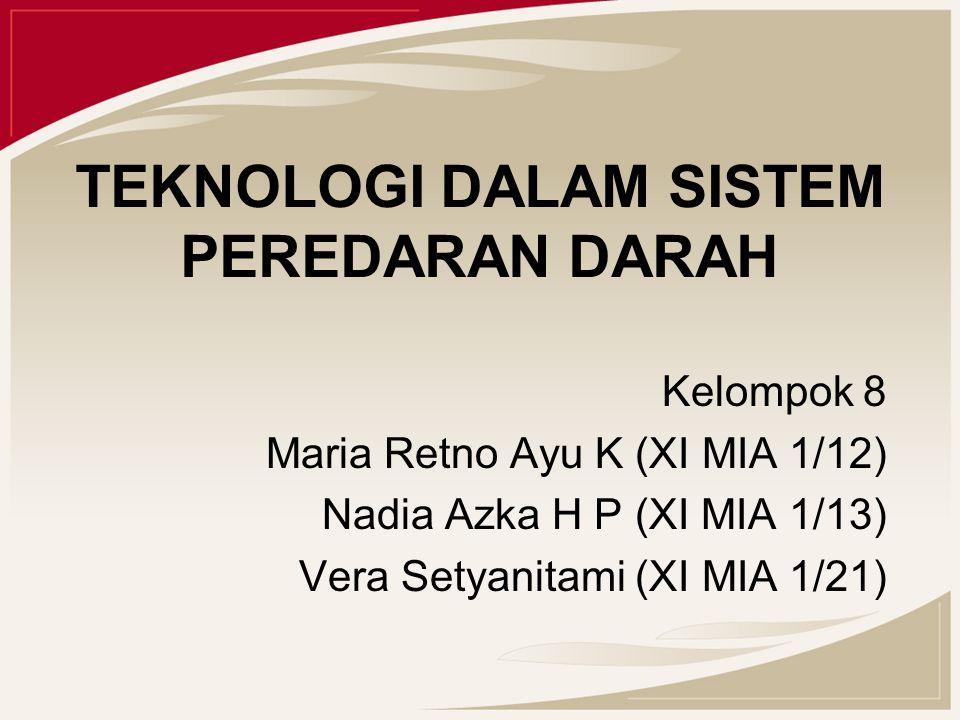 TEKNOLOGI DALAM SISTEM PEREDARAN DARAH Kelompok 8 Maria Retno Ayu K (XI MIA 1/12) Nadia Azka H P (XI MIA 1/13) Vera Setyanitami (XI MIA 1/21)