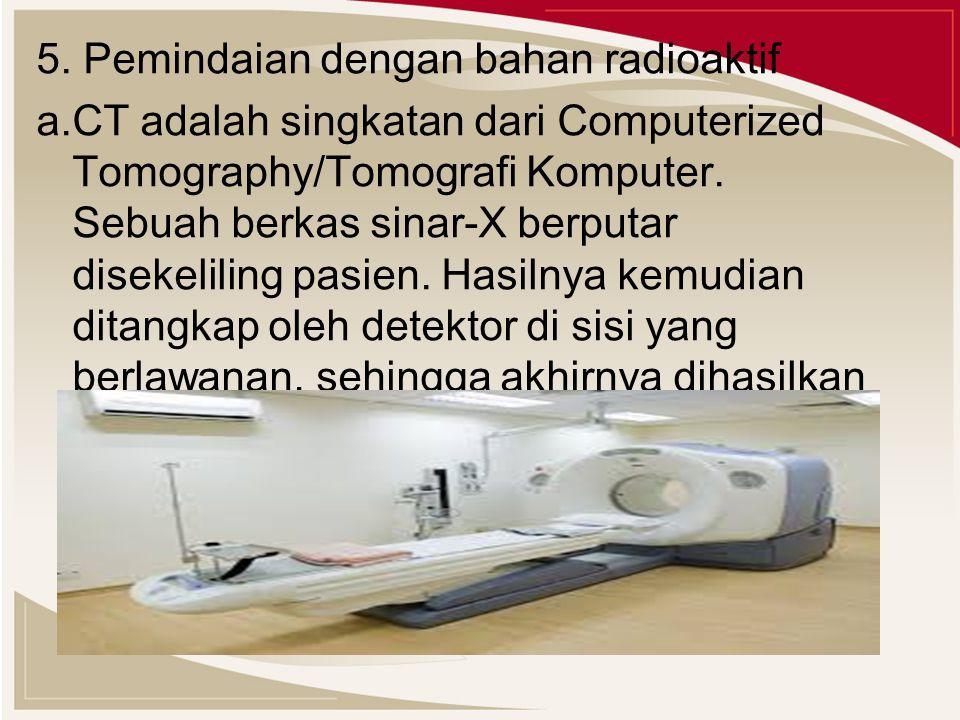 5. Pemindaian dengan bahan radioaktif a.CT adalah singkatan dari Computerized Tomography/Tomografi Komputer. Sebuah berkas sinar-X berputar disekelili