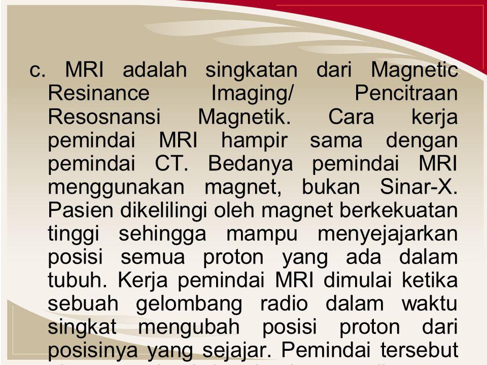 c. MRI adalah singkatan dari Magnetic Resinance Imaging/ Pencitraan Resosnansi Magnetik. Cara kerja pemindai MRI hampir sama dengan pemindai CT. Bedan