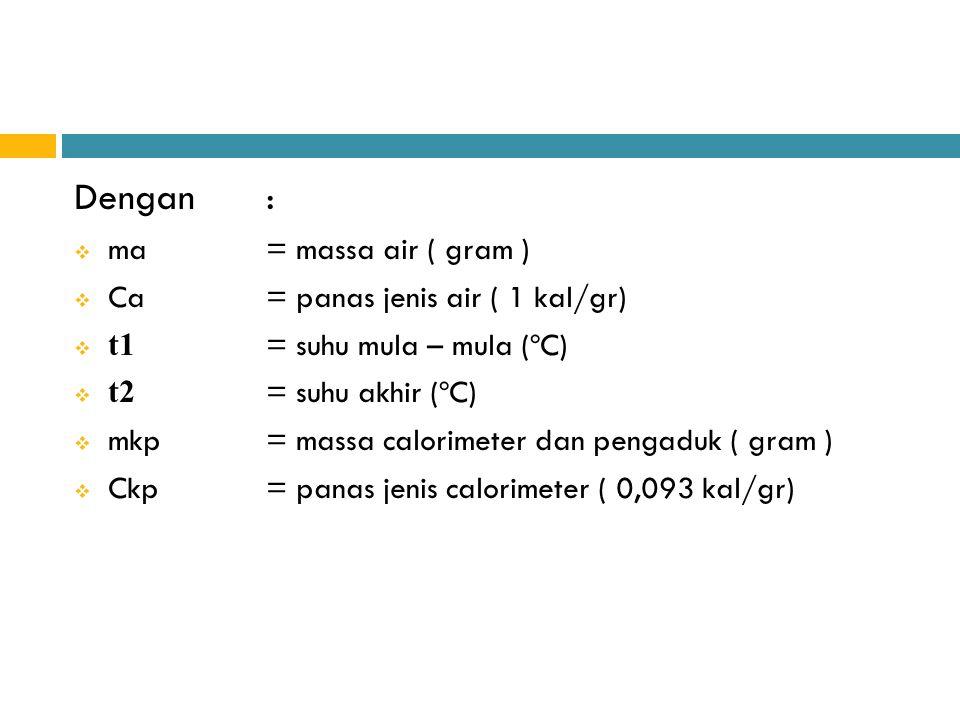 Dengan:  ma= massa air ( gram )  Ca= panas jenis air ( 1 kal/gr)  t1 = suhu mula – mula (ºC)  t2 = suhu akhir (ºC)  mkp= massa calorimeter dan pe
