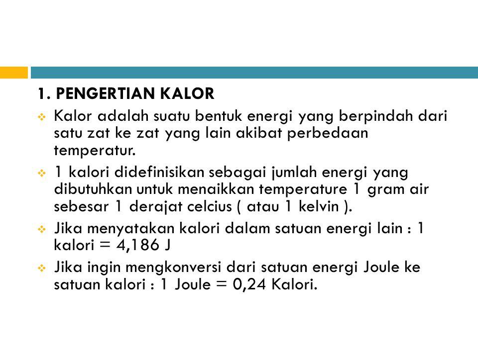 1. PENGERTIAN KALOR  Kalor adalah suatu bentuk energi yang berpindah dari satu zat ke zat yang lain akibat perbedaan temperatur.  1 kalori didefinis