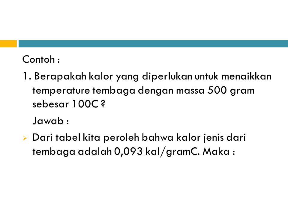 Contoh : 1. Berapakah kalor yang diperlukan untuk menaikkan temperature tembaga dengan massa 500 gram sebesar 100C ? Jawab :  Dari tabel kita peroleh