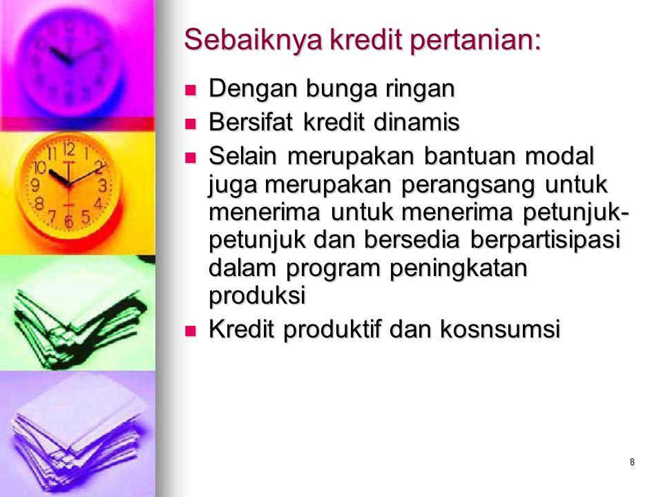 8 Sebaiknya kredit pertanian: Dengan bunga ringan Dengan bunga ringan Bersifat kredit dinamis Bersifat kredit dinamis Selain merupakan bantuan modal j