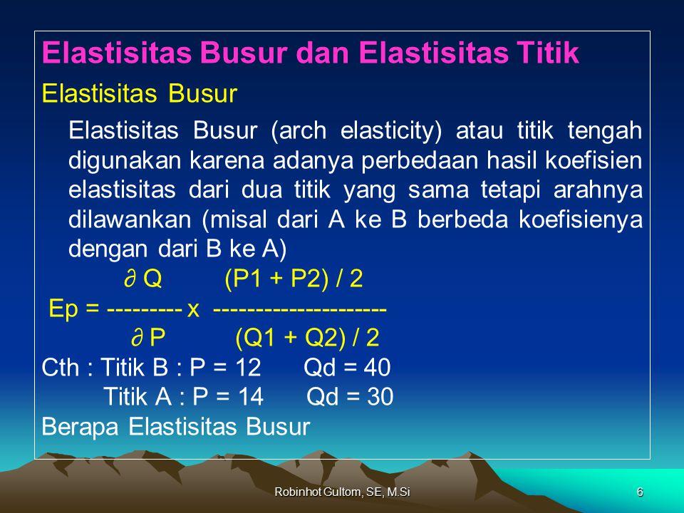 Robinhot Gultom, SE, M.Si6 Elastisitas Busur dan Elastisitas Titik Elastisitas Busur Elastisitas Busur (arch elasticity) atau titik tengah digunakan karena adanya perbedaan hasil koefisien elastisitas dari dua titik yang sama tetapi arahnya dilawankan (misal dari A ke B berbeda koefisienya dengan dari B ke A) ∂ Q (P1 + P2) / 2 Ep = --------- x --------------------- ∂ P (Q1 + Q2) / 2 Cth : Titik B : P = 12 Qd = 40 Titik A : P = 14 Qd = 30 Berapa Elastisitas Busur