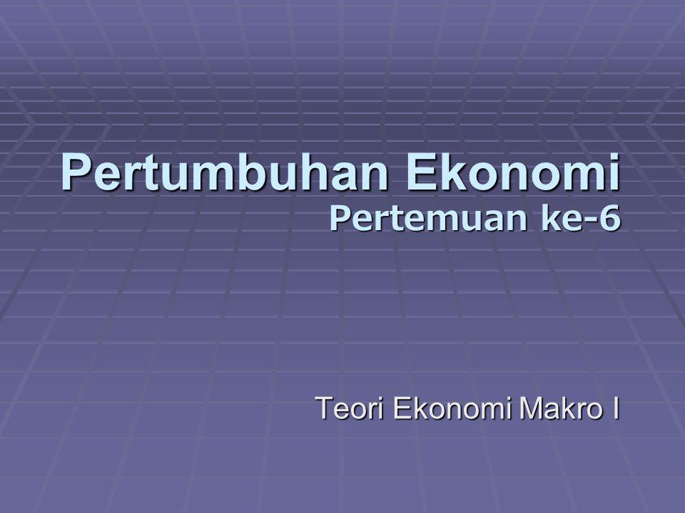 Pertumbuhan Ekonomi Pertemuan ke-6 Teori Ekonomi Makro I