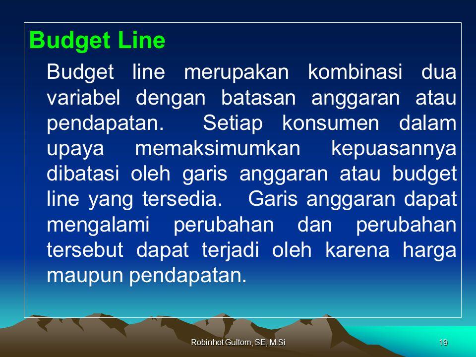 Budget Line Budget line merupakan kombinasi dua variabel dengan batasan anggaran atau pendapatan. Setiap konsumen dalam upaya memaksimumkan kepuasanny