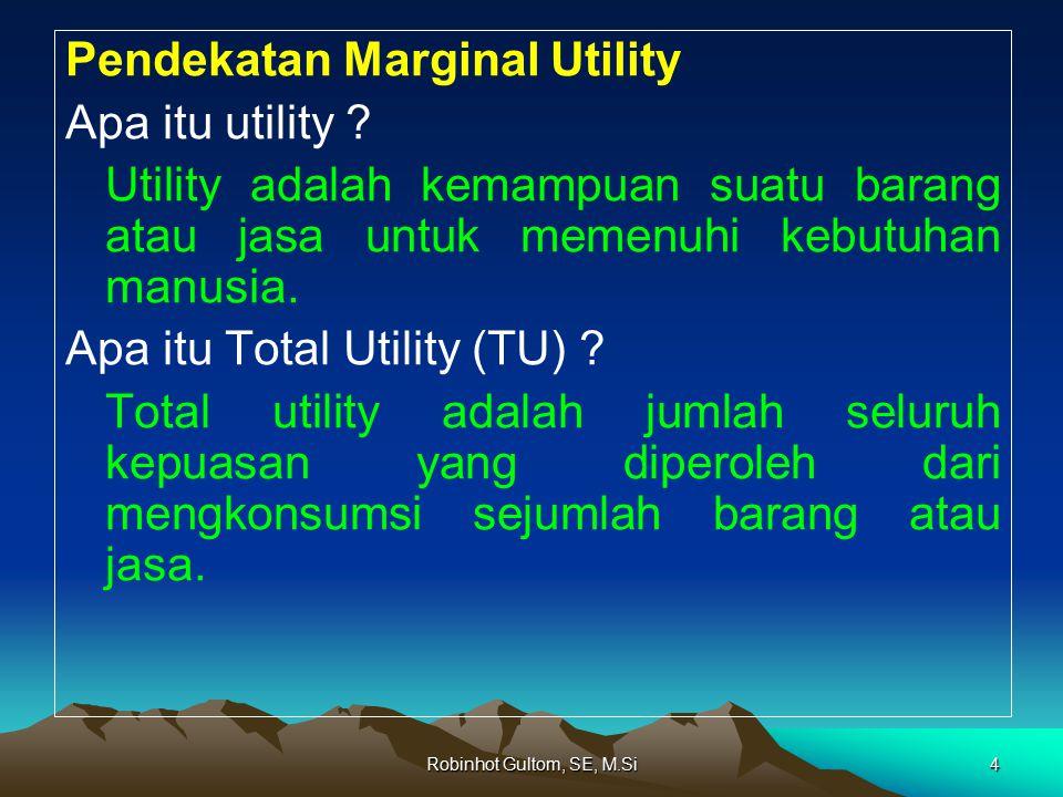 Robinhot Gultom, SE, M.Si4 Pendekatan Marginal Utility Apa itu utility ? Utility adalah kemampuan suatu barang atau jasa untuk memenuhi kebutuhan manu