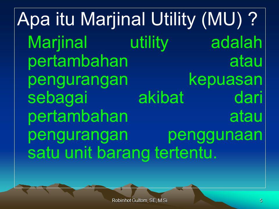 Robinhot Gultom, SE, M.Si5 Apa itu Marjinal Utility (MU) ? Marjinal utility adalah pertambahan atau pengurangan kepuasan sebagai akibat dari pertambah