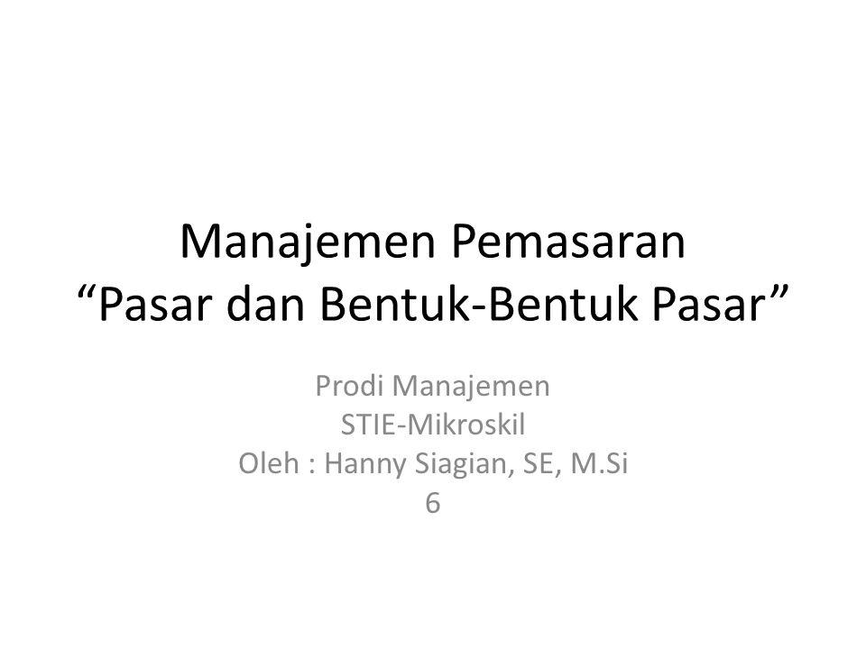 """Manajemen Pemasaran """"Pasar dan Bentuk-Bentuk Pasar"""" Prodi Manajemen STIE-Mikroskil Oleh : Hanny Siagian, SE, M.Si 6"""
