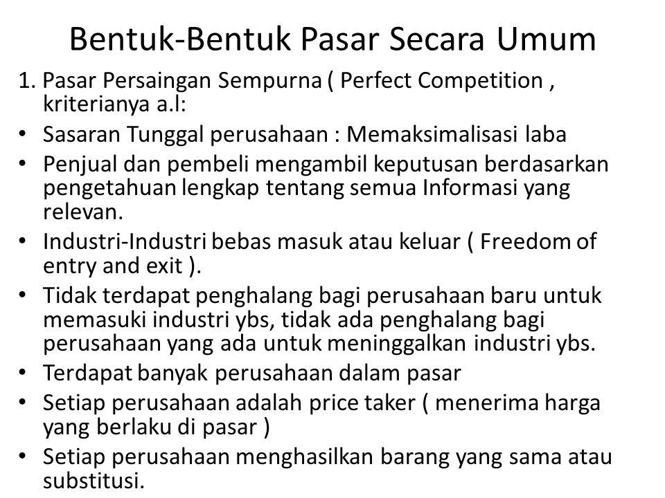 Bentuk-Bentuk Pasar Secara Umum 1. Pasar Persaingan Sempurna ( Perfect Competition, kriterianya a.l: Sasaran Tunggal perusahaan : Memaksimalisasi laba