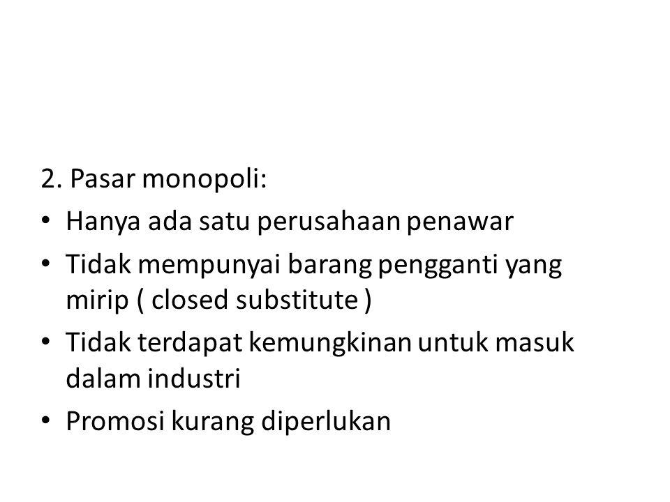 2. Pasar monopoli: Hanya ada satu perusahaan penawar Tidak mempunyai barang pengganti yang mirip ( closed substitute ) Tidak terdapat kemungkinan untu
