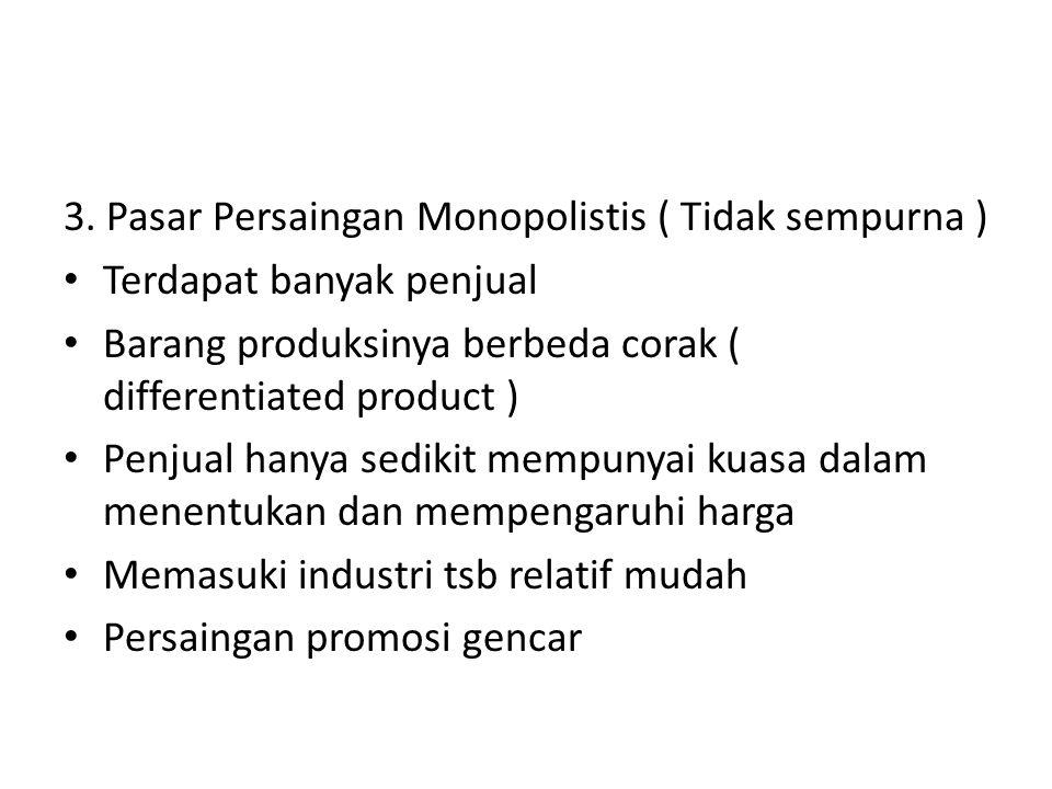 3. Pasar Persaingan Monopolistis ( Tidak sempurna ) Terdapat banyak penjual Barang produksinya berbeda corak ( differentiated product ) Penjual hanya