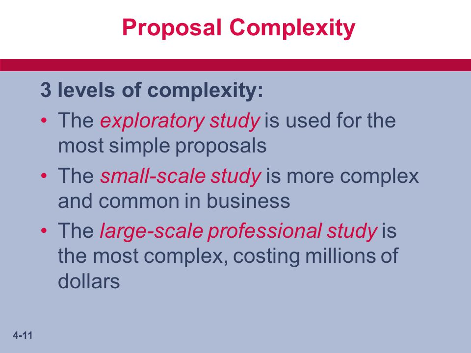 4-11 Proposal Complexity 3 levels of complexity: The exploratory study is used for the most simple proposals The small-scale study is more complex and common in business The large-scale professional study is the most complex, costing millions of dollars