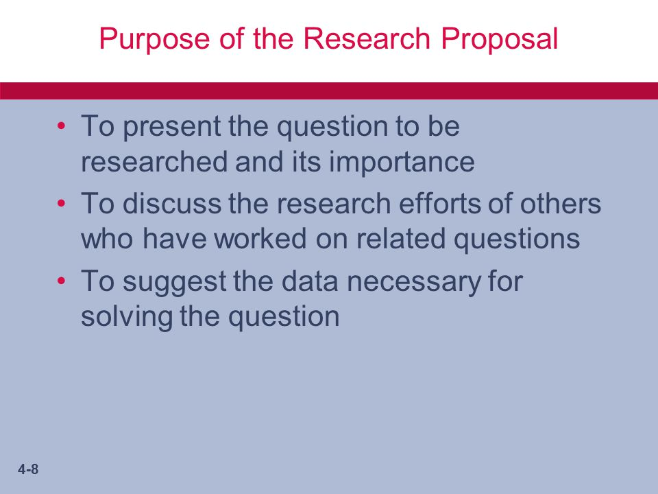 4-8 Purpose of the Research Proposal To present the question to be researched and its importance To discuss the research efforts of others who have worked on related questions To suggest the data necessary for solving the question