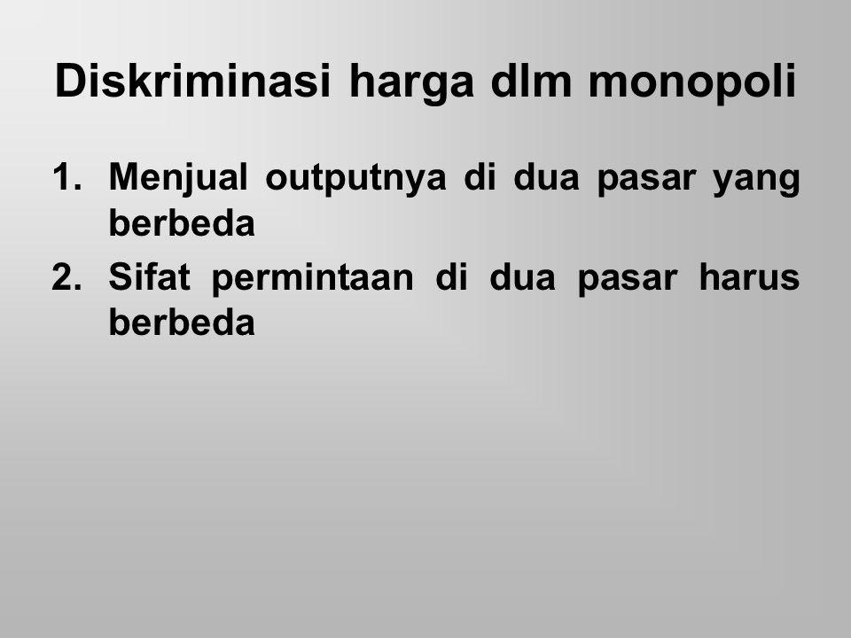Dalam pasar monopoli adakalanya terjadi diskriminasi harga untuk memperbesar sasaran atau memperbesar laba, berikut ini akan diberikan contoh sebagai berikut : Diketahui : Q 1 = 60 – 20 P 1 Q 2 = 60 – 10 P 2 TC = 10 + 2 Q Ditanya : a.Tentukan berapa output dan harga bila diberlakukan diskriminasi harga dan berapa keuntungan.