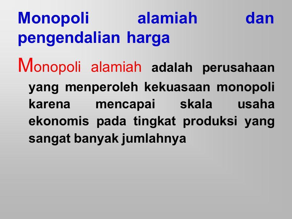 Monopoli alamiah dan pengendalian harga M onopoli alamiah adalah perusahaan yang menperoleh kekuasaan monopoli karena mencapai skala usaha ekonomis pa