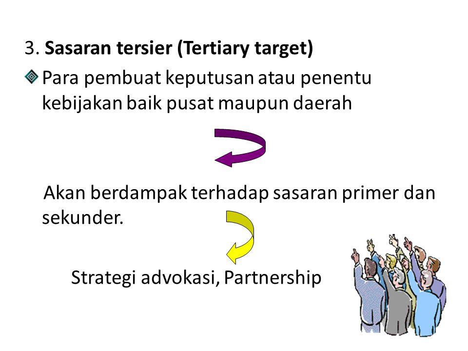 3. Sasaran tersier (Tertiary target) Para pembuat keputusan atau penentu kebijakan baik pusat maupun daerah Akan berdampak terhadap sasaran primer dan