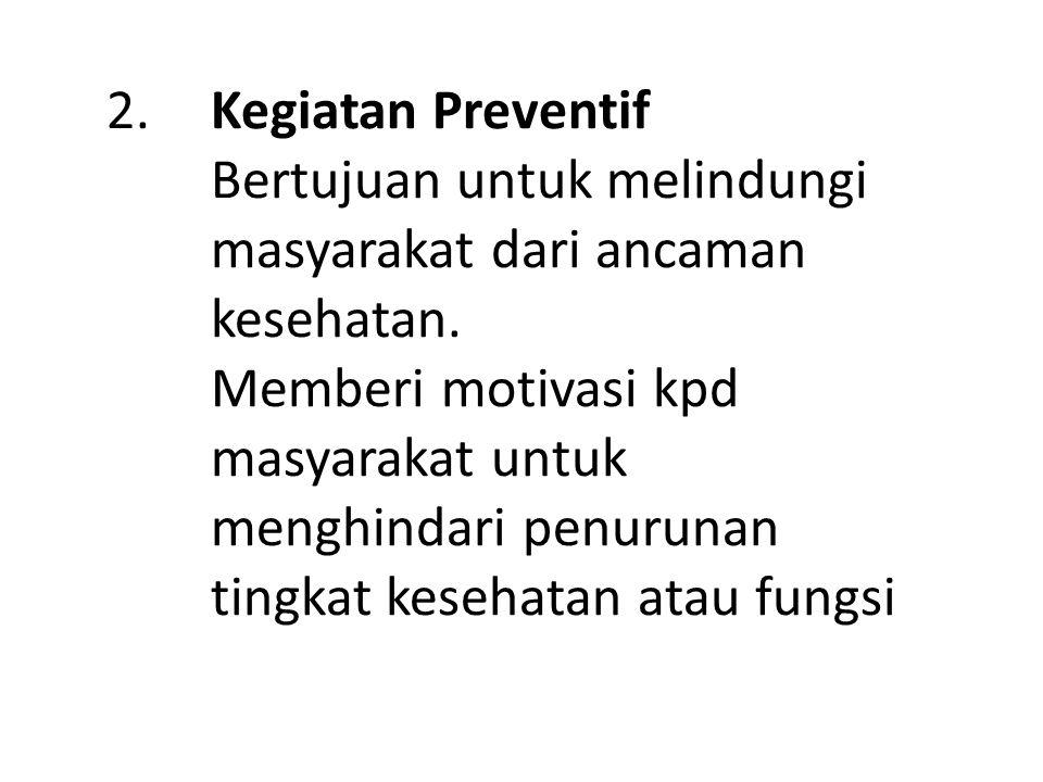 2.Kegiatan Preventif Bertujuan untuk melindungi masyarakat dari ancaman kesehatan.