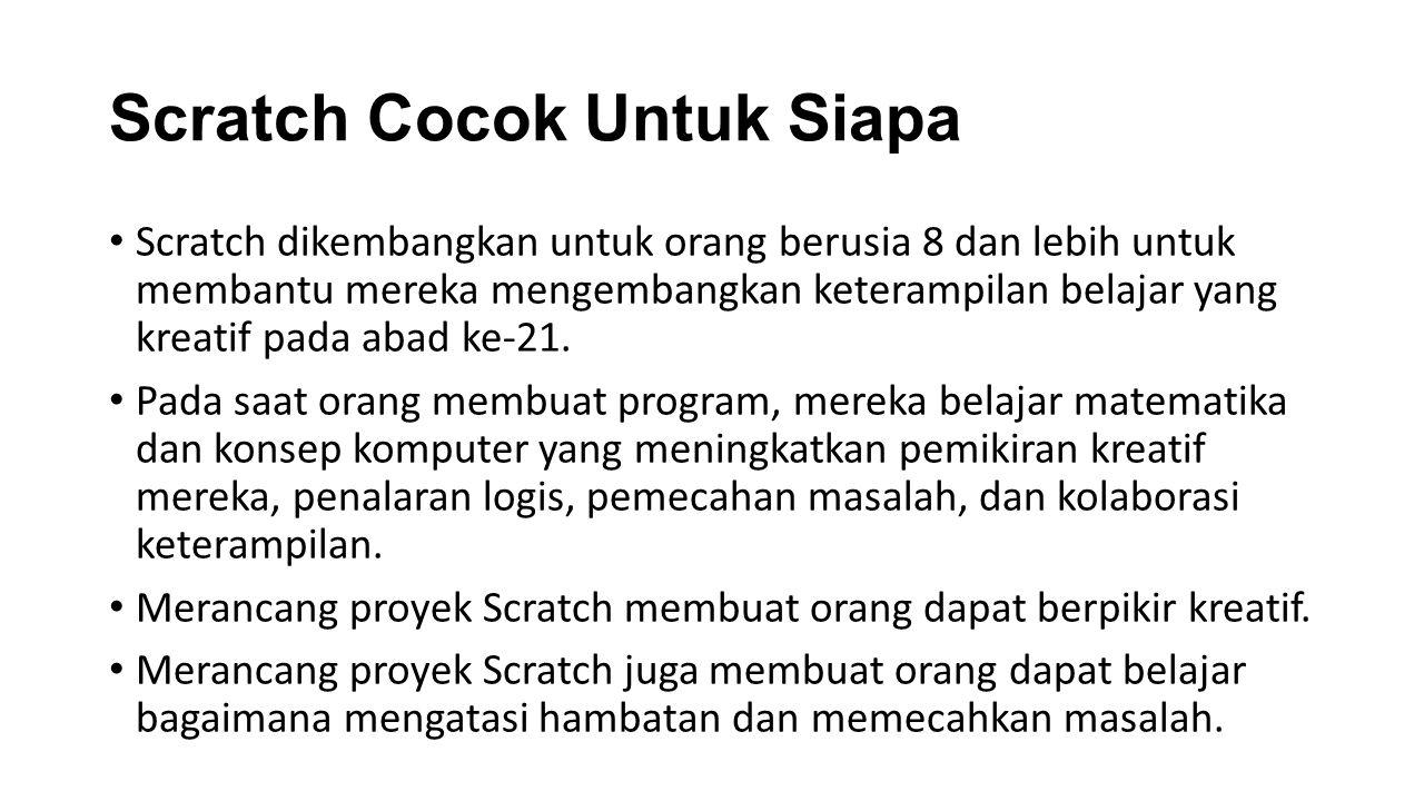 Scratch Cocok Untuk Siapa Scratch dikembangkan untuk orang berusia 8 dan lebih untuk membantu mereka mengembangkan keterampilan belajar yang kreatif pada abad ke-21.