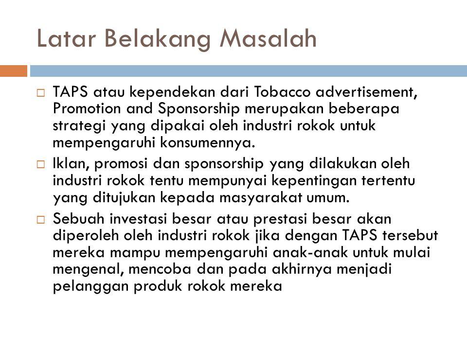 Latar Belakang Masalah  TAPS atau kependekan dari Tobacco advertisement, Promotion and Sponsorship merupakan beberapa strategi yang dipakai oleh industri rokok untuk mempengaruhi konsumennya.