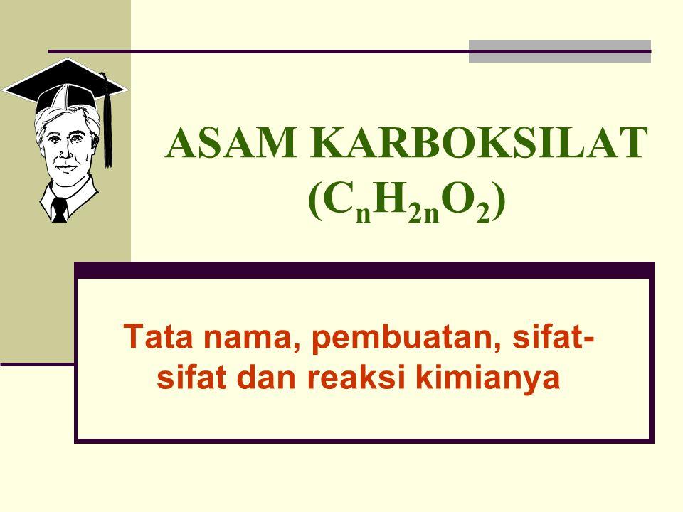 ASAM KARBOKSILAT (C n H 2n O 2 ) Tata nama, pembuatan, sifat- sifat dan reaksi kimianya