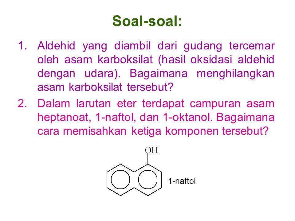 Soal-soal: 1.Aldehid yang diambil dari gudang tercemar oleh asam karboksilat (hasil oksidasi aldehid dengan udara). Bagaimana menghilangkan asam karbo