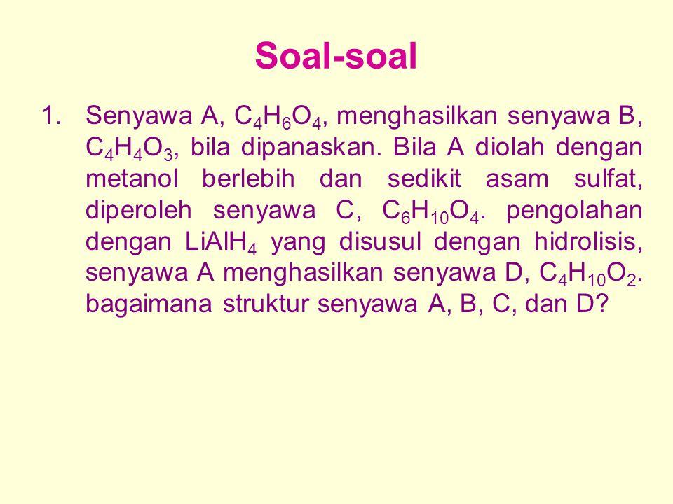 Soal-soal 1.Senyawa A, C 4 H 6 O 4, menghasilkan senyawa B, C 4 H 4 O 3, bila dipanaskan. Bila A diolah dengan metanol berlebih dan sedikit asam sulfa