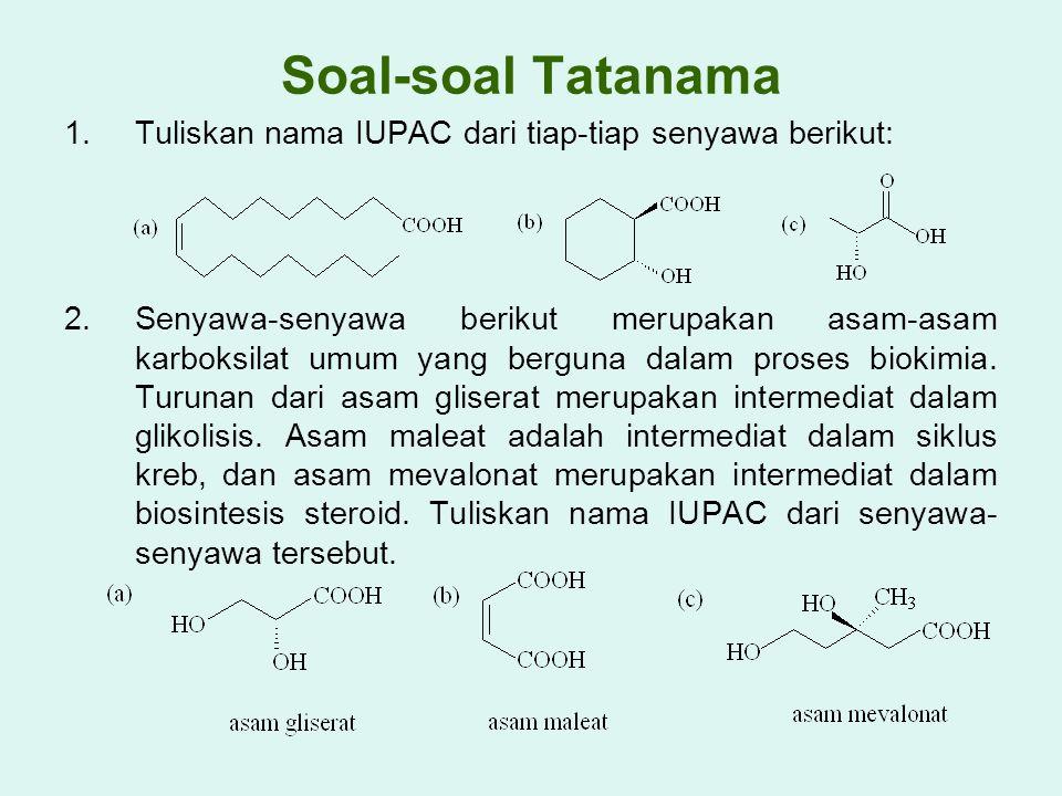 Soal-soal Tatanama 1.Tuliskan nama IUPAC dari tiap-tiap senyawa berikut: 2.Senyawa-senyawa berikut merupakan asam-asam karboksilat umum yang berguna d