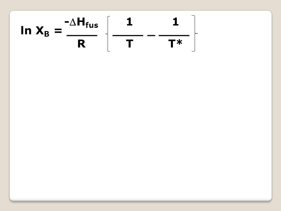 ln X B = ____ ____ _ ____ -H fus R 1 T1 T 1 T*