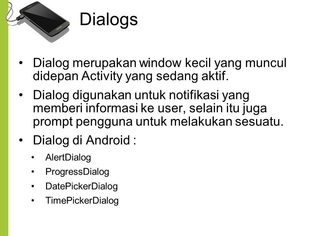 Dialogs Dialog merupakan window kecil yang muncul didepan Activity yang sedang aktif. Dialog digunakan untuk notifikasi yang memberi informasi ke user
