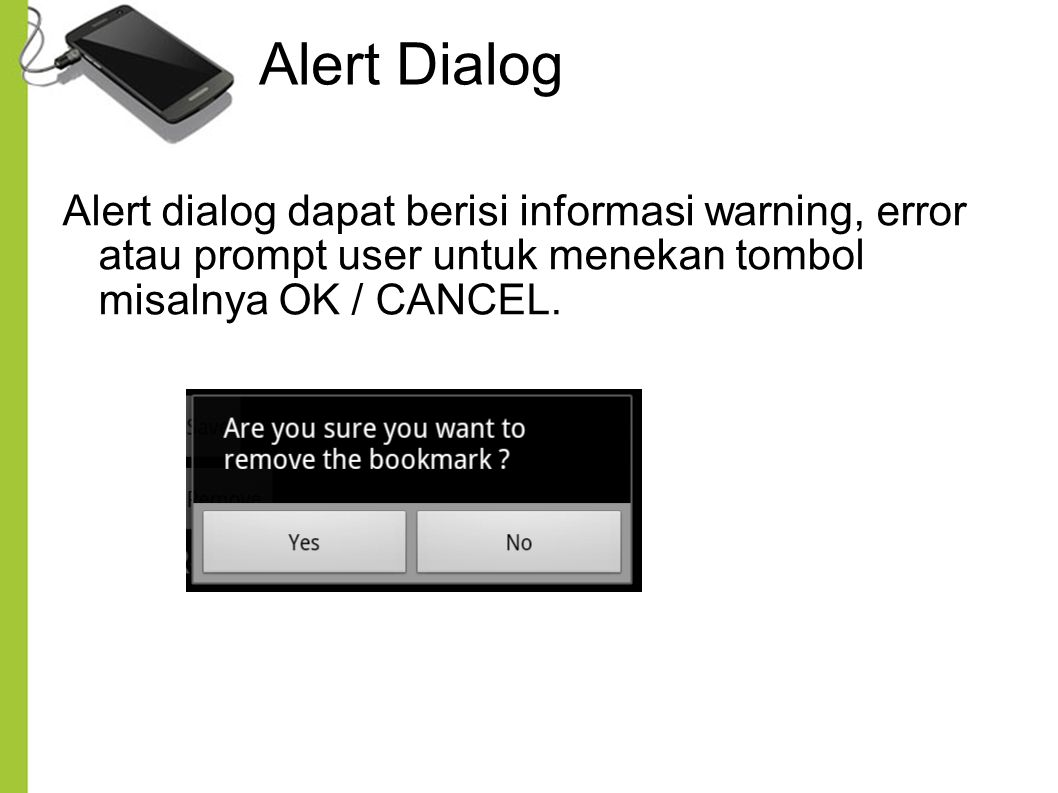 Alert Dialog Alert dialog dapat berisi informasi warning, error atau prompt user untuk menekan tombol misalnya OK / CANCEL.