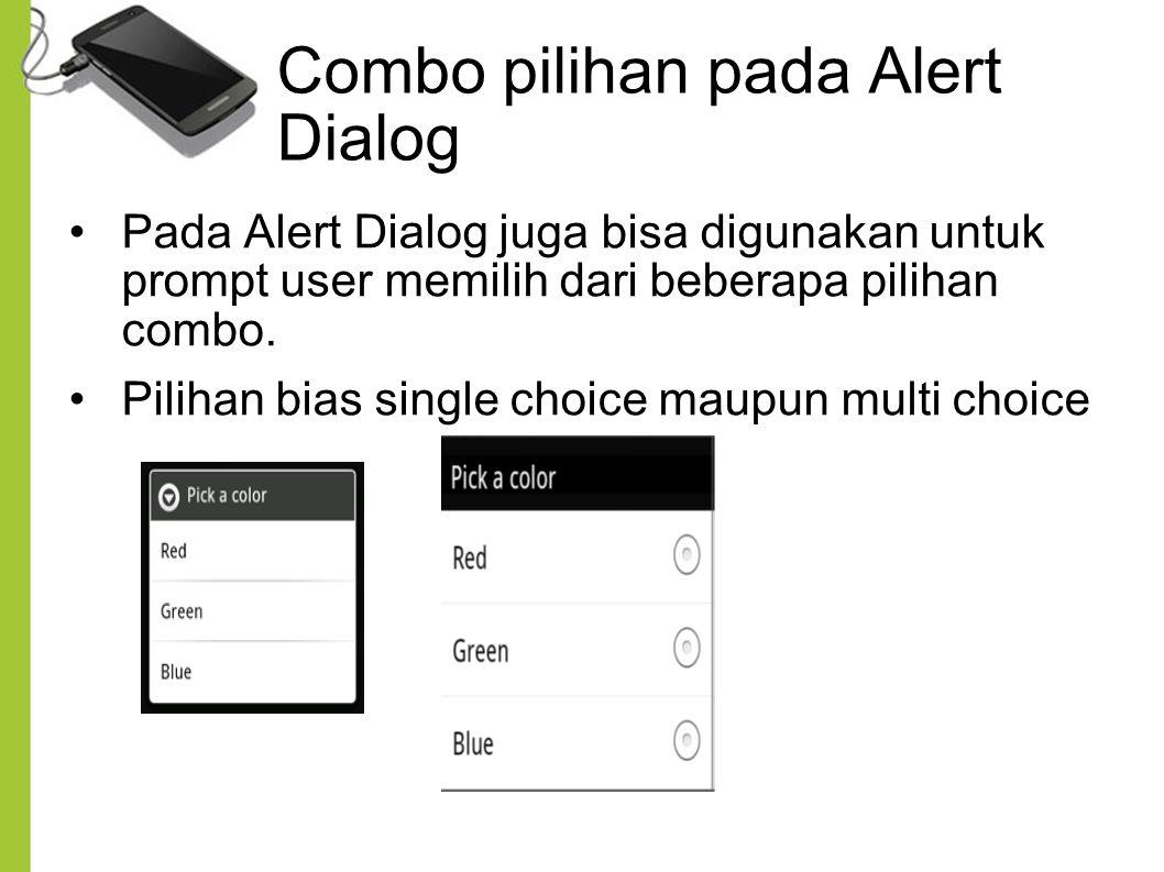 Combo pilihan pada Alert Dialog Pada Alert Dialog juga bisa digunakan untuk prompt user memilih dari beberapa pilihan combo. Pilihan bias single choic