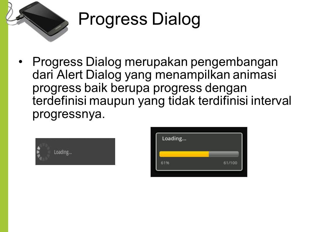 Progress Dialog Progress Dialog merupakan pengembangan dari Alert Dialog yang menampilkan animasi progress baik berupa progress dengan terdefinisi mau