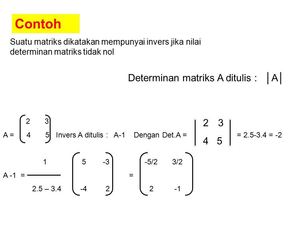 Suatu matriks dikatakan mempunyai invers jika nilai determinan matriks tidak nol Determinan matriks A ditulis : │A│ 2 3 A = 4 5 Invers A ditulis : A-1 Dengan Det.A = = 2.5-3.4 = -2 1 5 -3 -5/2 3/2 A -1 = = 2.5 – 3.4 -4 2 2 -1 23 4 5 Contoh
