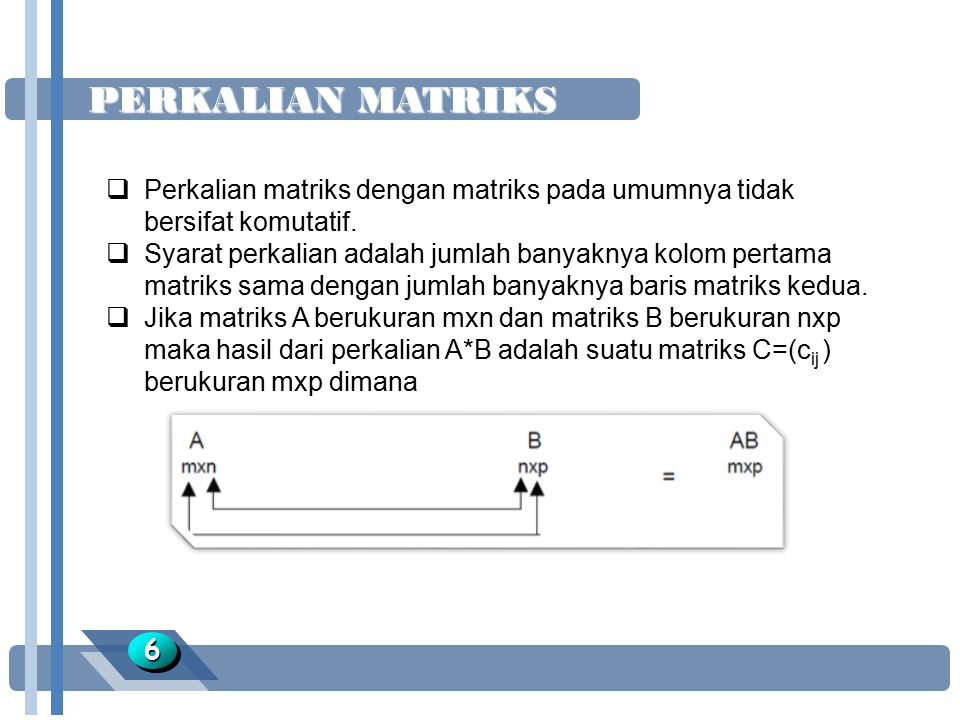 PERKALIAN MATRIKS 66  Perkalian matriks dengan matriks pada umumnya tidak bersifat komutatif.  Syarat perkalian adalah jumlah banyaknya kolom pertam