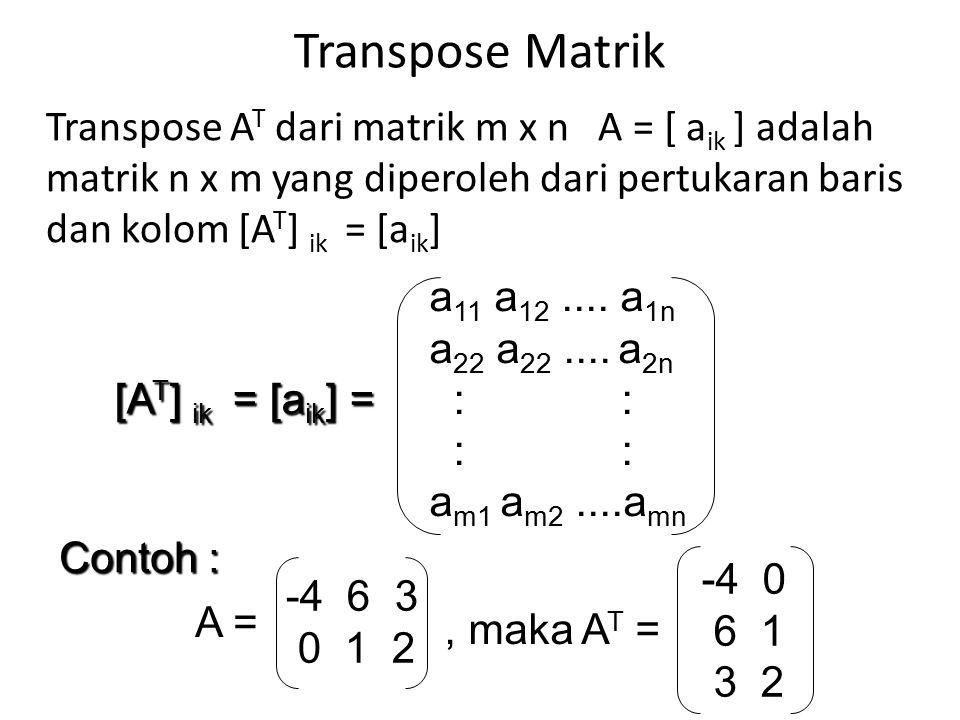 Transpose Matrik Transpose A T dari matrik m x n A = [ a ik ] adalah matrik n x m yang diperoleh dari pertukaran baris dan kolom [A T ] ik = [a ik ] [A T ] ik = [a ik ] = [A T ] ik = [a ik ] = a 11 a 12....